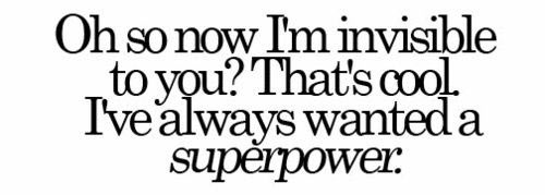 Oh so now I'm invisible to you? That's cool. I've always wanted a superpower.
